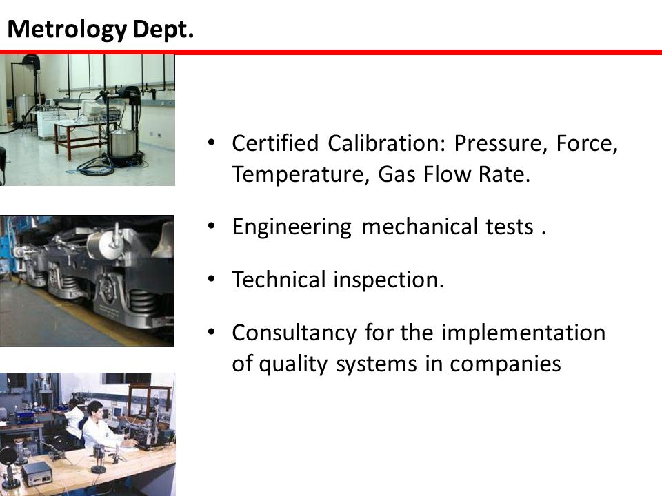 Metrology Dept. Certified Calibration: Pressure, Force, Temperature, Gas Flow Rate.