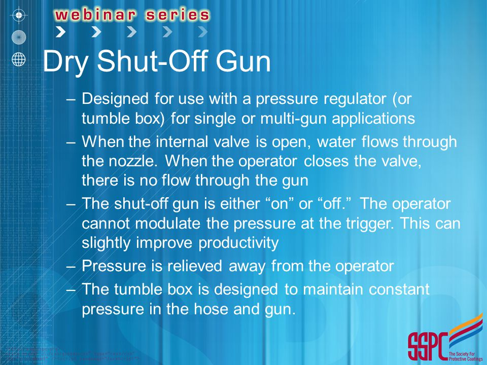 Dry Shut-Off Gun –Designed for use with a pressure regulator (or tumble box) for single or multi-gun applications –When the internal valve is open, water flows through the nozzle.