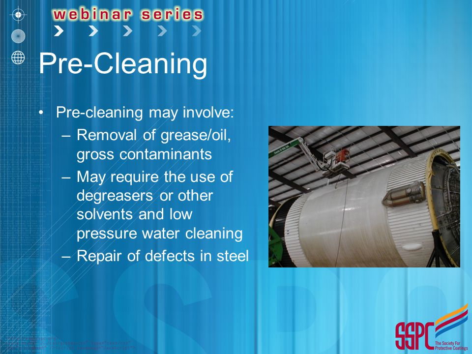 Pre-Cleaning Pre-cleaning may involve: –Removal of grease/oil, gross contaminants –May require the use of degreasers or other solvents and low pressure water cleaning –Repair of defects in steel