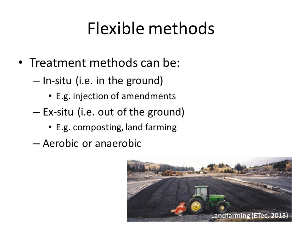 Flexible methods Treatment methods can be: – In-situ (i.e. in the ground) E.g. injection of amendments – Ex-situ (i.e. out of the ground) E.g. compost