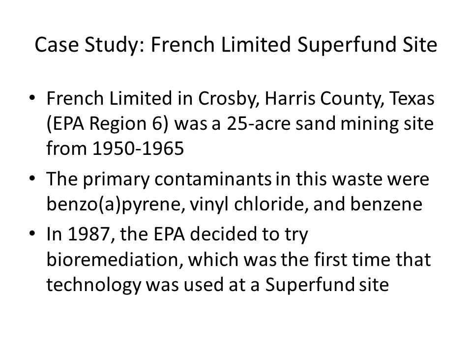 Case Study: French Limited Superfund Site French Limited in Crosby, Harris County, Texas (EPA Region 6) was a 25-acre sand mining site from 1950-1965 The primary contaminants in this waste were benzo(a)pyrene, vinyl chloride, and benzene In 1987, the EPA decided to try bioremediation, which was the first time that technology was used at a Superfund site