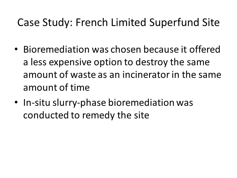 Case Study: French Limited Superfund Site Bioremediation was chosen because it offered a less expensive option to destroy the same amount of waste as an incinerator in the same amount of time In-situ slurry-phase bioremediation was conducted to remedy the site