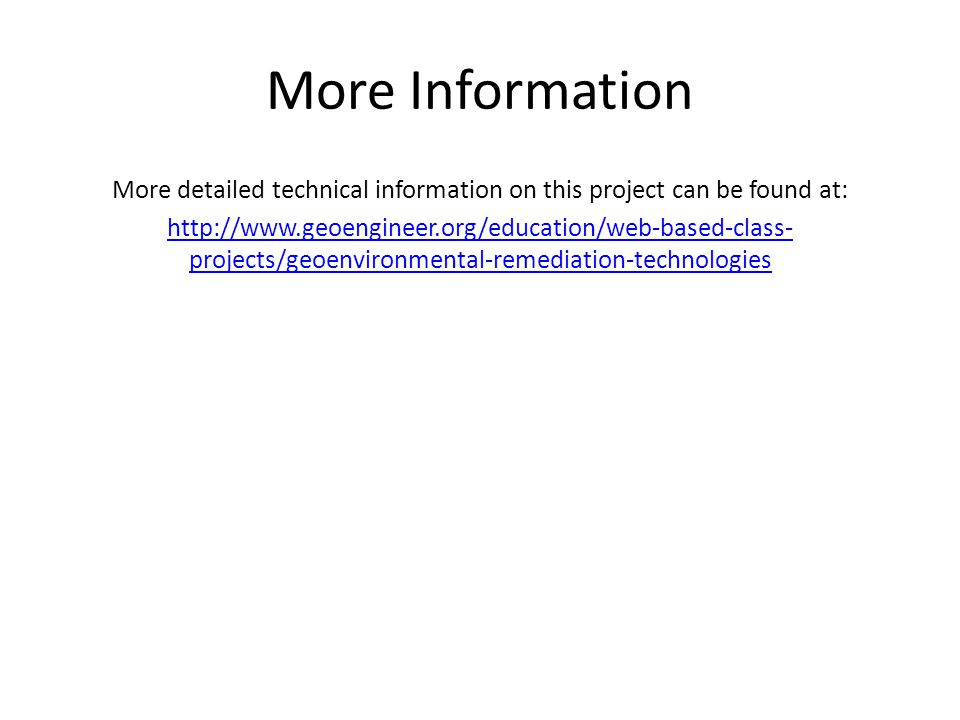 More Information More detailed technical information on this project can be found at: http://www.geoengineer.org/education/web-based-class- projects/geoenvironmental-remediation-technologies