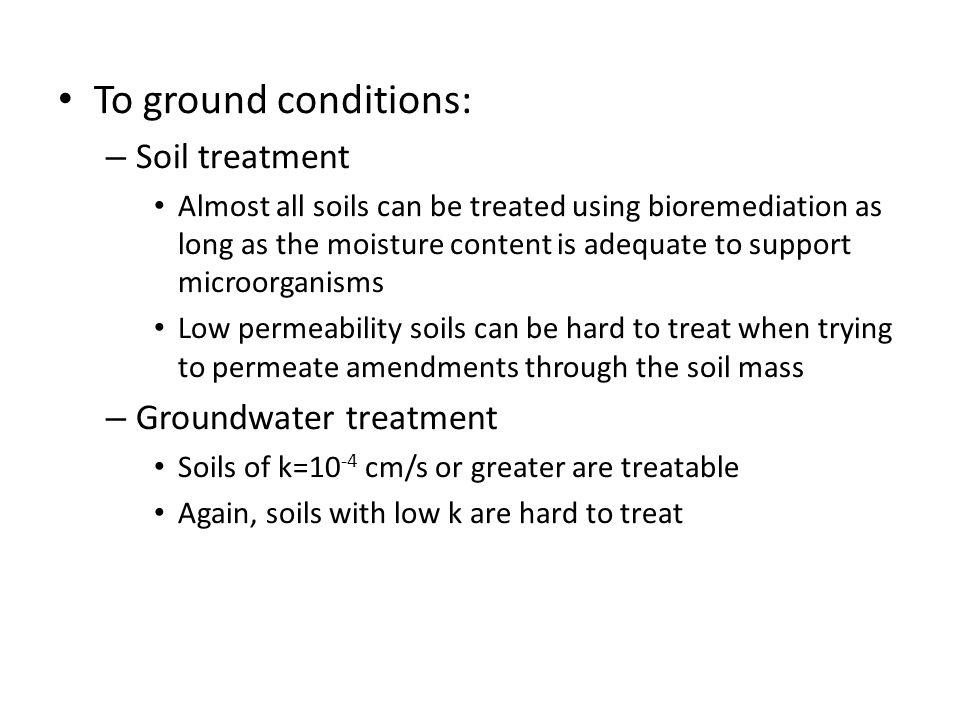 To ground conditions: – Soil treatment Almost all soils can be treated using bioremediation as long as the moisture content is adequate to support microorganisms Low permeability soils can be hard to treat when trying to permeate amendments through the soil mass – Groundwater treatment Soils of k=10 -4 cm/s or greater are treatable Again, soils with low k are hard to treat