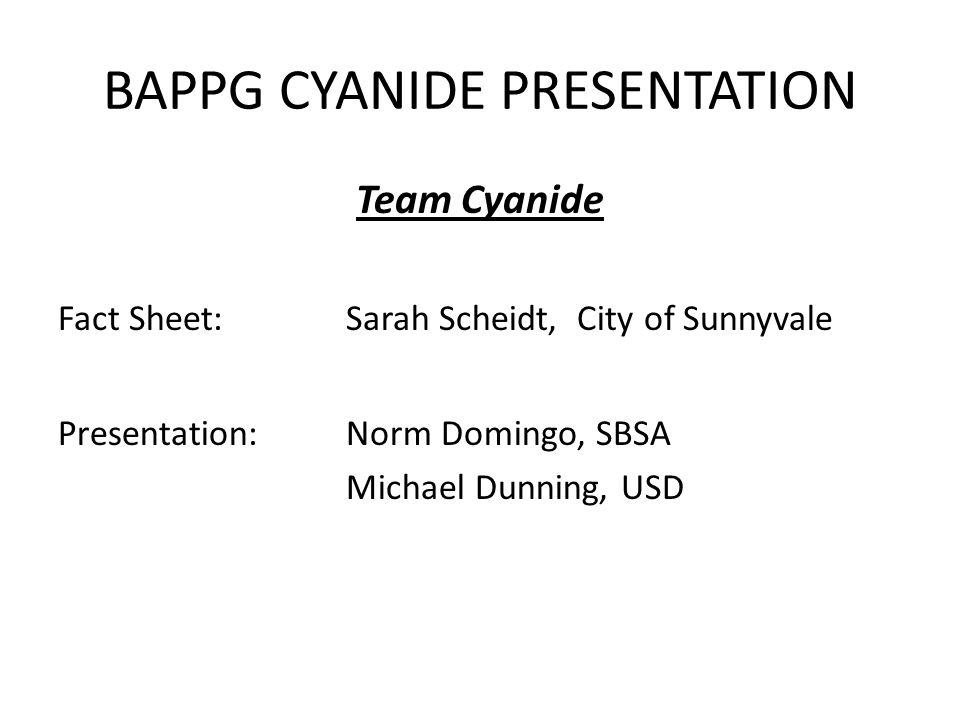 BAPPG CYANIDE PRESENTATION Team Cyanide Fact Sheet:Sarah Scheidt, City of Sunnyvale Presentation:Norm Domingo, SBSA Michael Dunning, USD