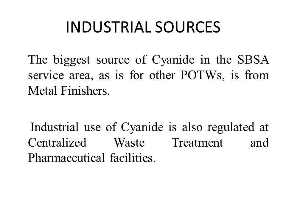 INDUSTRIAL SOURCES The biggest source of Cyanide in the SBSA service area, as is for other POTWs, is from Metal Finishers. Industrial use of Cyanide i