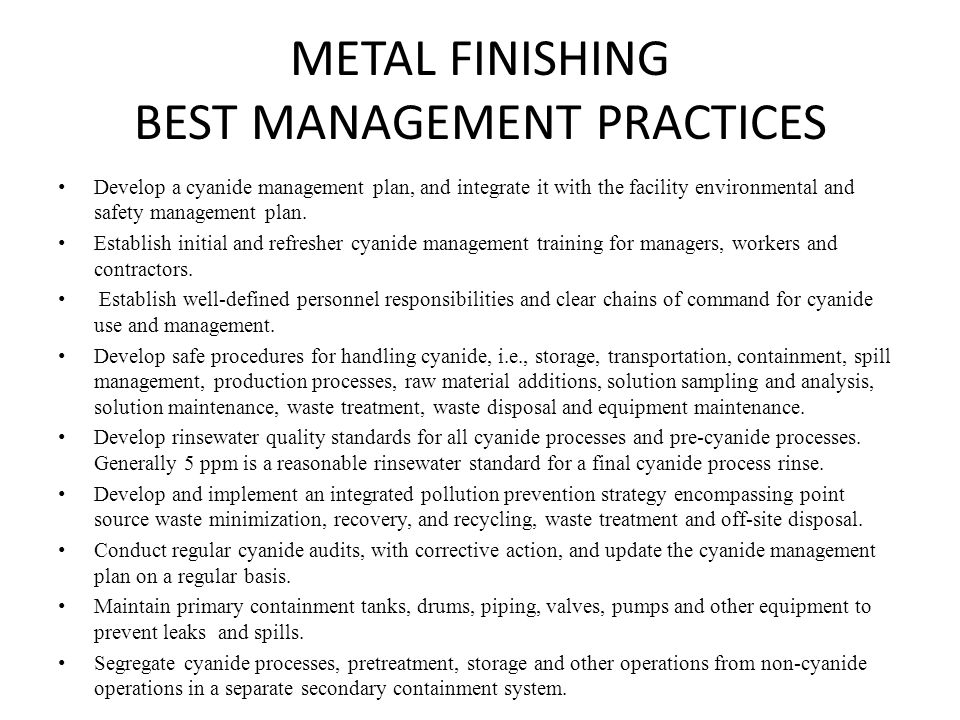 METAL FINISHING BEST MANAGEMENT PRACTICES Develop a cyanide management plan, and integrate it with the facility environmental and safety management pl