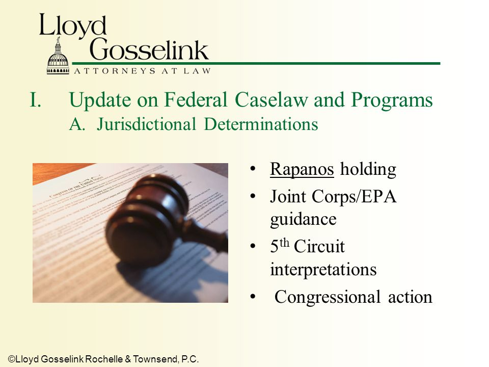 ©Lloyd Gosselink Rochelle & Townsend, P.C. I.Update on Federal Caselaw and Programs A. Jurisdictional Determinations Rapanos holding Joint Corps/EPA g