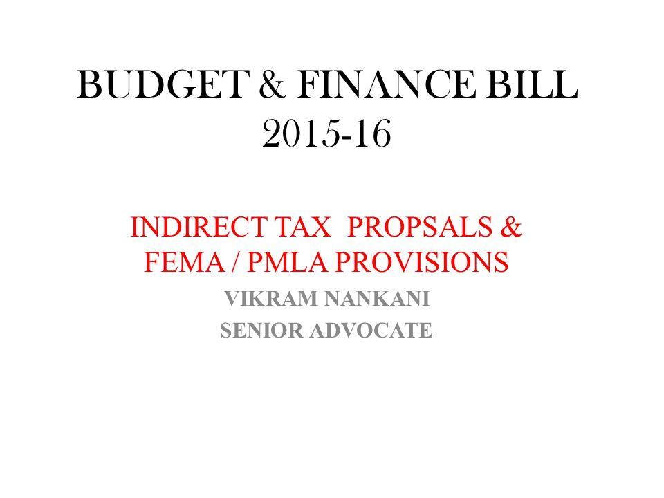 BUDGET & FINANCE BILL 2015-16 INDIRECT TAX PROPSALS & FEMA / PMLA PROVISIONS VIKRAM NANKANI SENIOR ADVOCATE