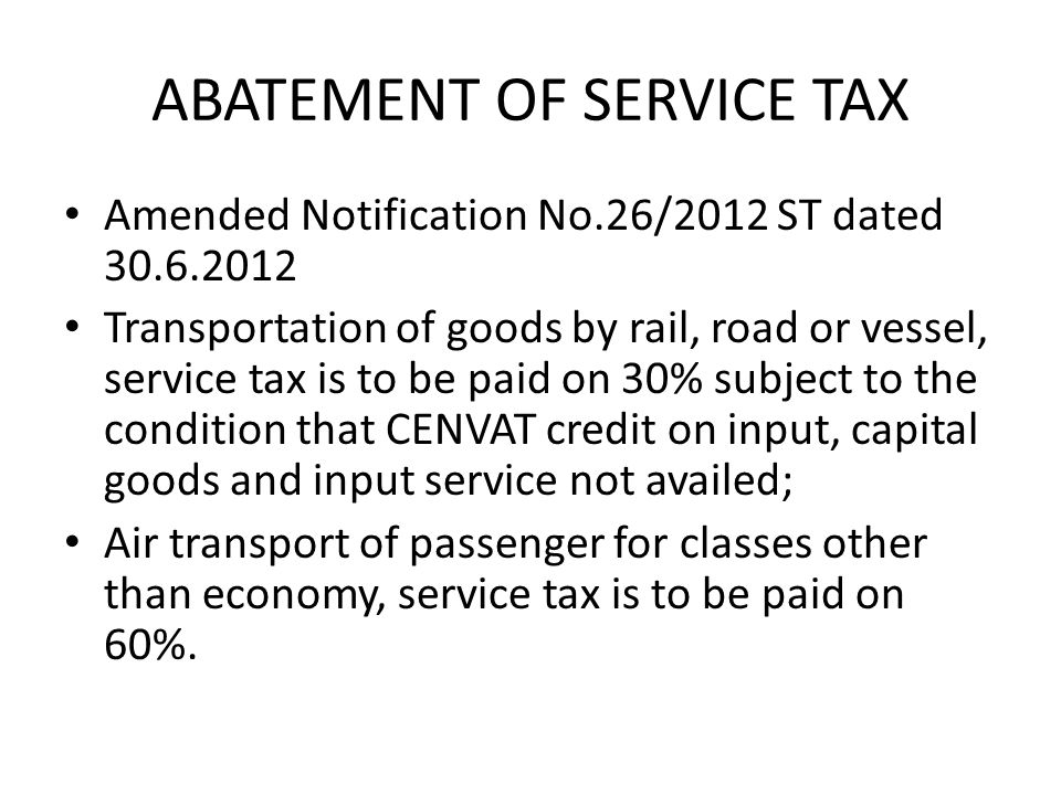 ABATEMENT OF SERVICE TAX Amended Notification No.26/2012 ST dated 30.6.2012 Transportation of goods by rail, road or vessel, service tax is to be paid on 30% subject to the condition that CENVAT credit on input, capital goods and input service not availed; Air transport of passenger for classes other than economy, service tax is to be paid on 60%.