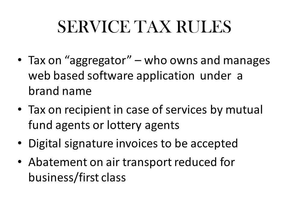 SERVICE TAX RULES Tax on aggregator – who owns and manages web based software application under a brand name Tax on recipient in case of services by mutual fund agents or lottery agents Digital signature invoices to be accepted Abatement on air transport reduced for business/first class