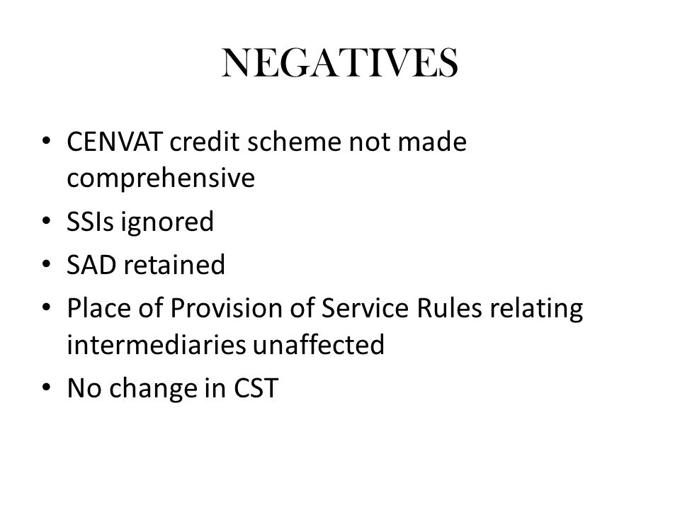 NEGATIVES CENVAT credit scheme not made comprehensive SSIs ignored SAD retained Place of Provision of Service Rules relating intermediaries unaffected No change in CST