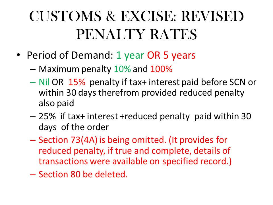 CUSTOMS & EXCISE: REVISED PENALTY RATES Period of Demand: 1 year OR 5 years – Maximum penalty 10% and 100% – Nil OR 15% penalty if tax+ interest paid before SCN or within 30 days therefrom provided reduced penalty also paid – 25% if tax+ interest +reduced penalty paid within 30 days of the order – Section 73(4A) is being omitted.