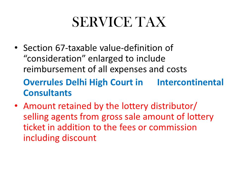 SERVICE TAX Section 67-taxable value-definition of consideration enlarged to include reimbursement of all expenses and costs Overrules Delhi High Court in Intercontinental Consultants Amount retained by the lottery distributor/ selling agents from gross sale amount of lottery ticket in addition to the fees or commission including discount