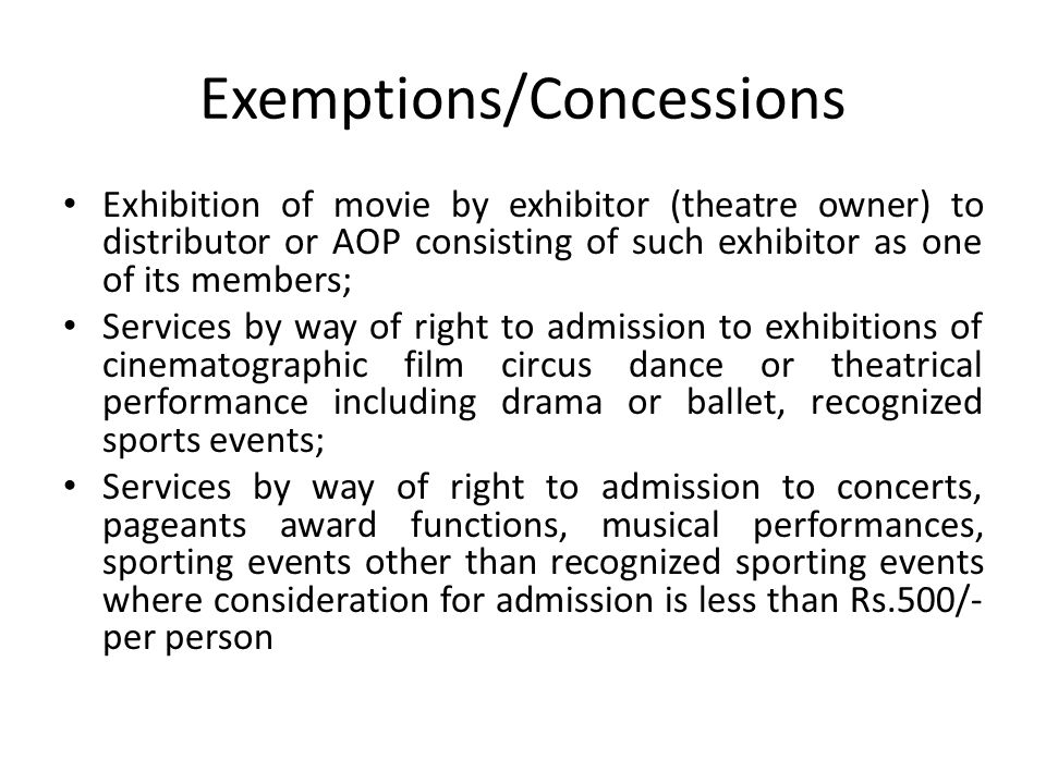 Exemptions/Concessions Exhibition of movie by exhibitor (theatre owner) to distributor or AOP consisting of such exhibitor as one of its members; Services by way of right to admission to exhibitions of cinematographic film circus dance or theatrical performance including drama or ballet, recognized sports events; Services by way of right to admission to concerts, pageants award functions, musical performances, sporting events other than recognized sporting events where consideration for admission is less than Rs.500/- per person