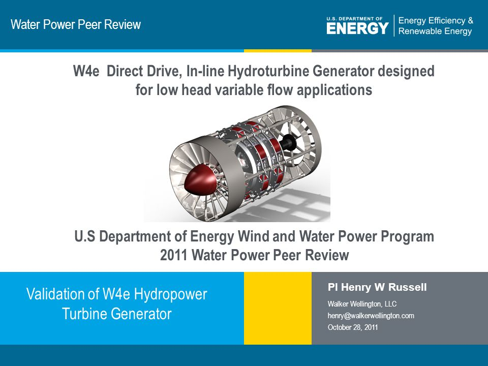 1 | Program Name or Ancillary Texteere.energy.gov Water Power Peer Review Validation of W4e Hydropower Turbine Generator PI Henry W Russell Walker Wellington, LLC henry@walkerwellington.com October 28, 2011 W4e Direct Drive, In-line Hydroturbine Generator designed for low head variable flow applications U.S Department of Energy Wind and Water Power Program 2011 Water Power Peer Review