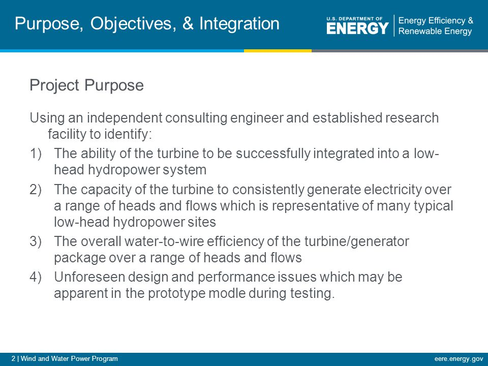 2 | Wind and Water Power Programeere.energy.gov Purpose, Objectives, & Integration Project Purpose Using an independent consulting engineer and established research facility to identify: 1)The ability of the turbine to be successfully integrated into a low- head hydropower system 2)The capacity of the turbine to consistently generate electricity over a range of heads and flows which is representative of many typical low-head hydropower sites 3)The overall water-to-wire efficiency of the turbine/generator package over a range of heads and flows 4)Unforeseen design and performance issues which may be apparent in the prototype modle during testing.