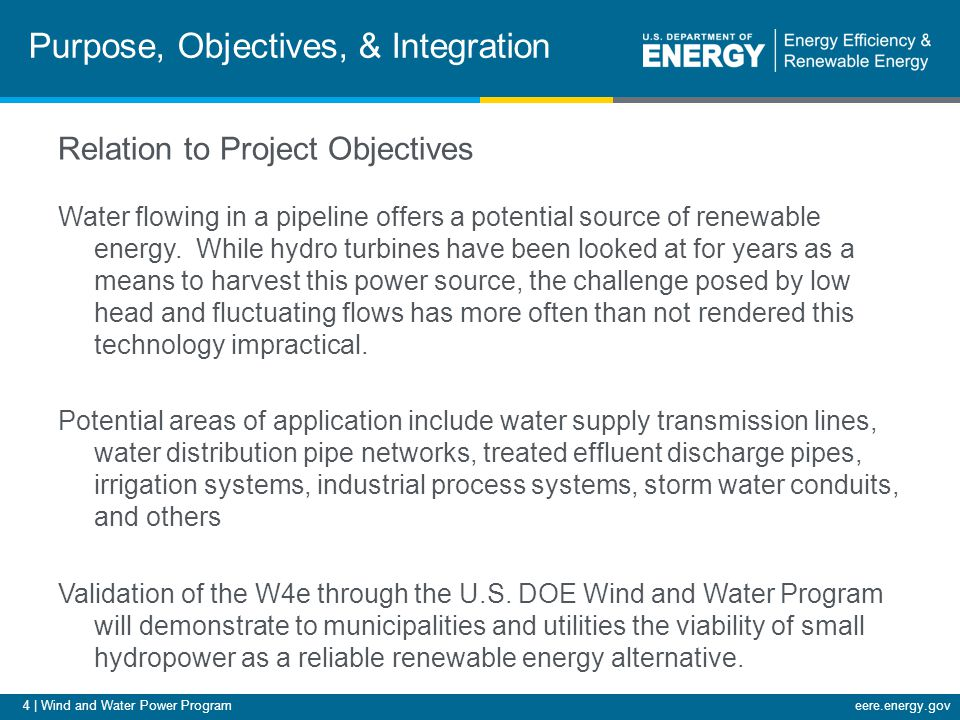 4 | Wind and Water Power Programeere.energy.gov Relation to Project Objectives Water flowing in a pipeline offers a potential source of renewable energy.