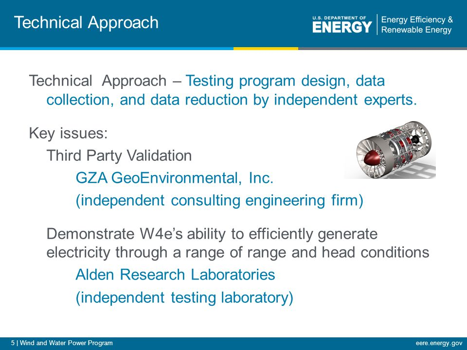 5 | Wind and Water Power Programeere.energy.gov Technical Approach Technical Approach – Testing program design, data collection, and data reduction by independent experts.