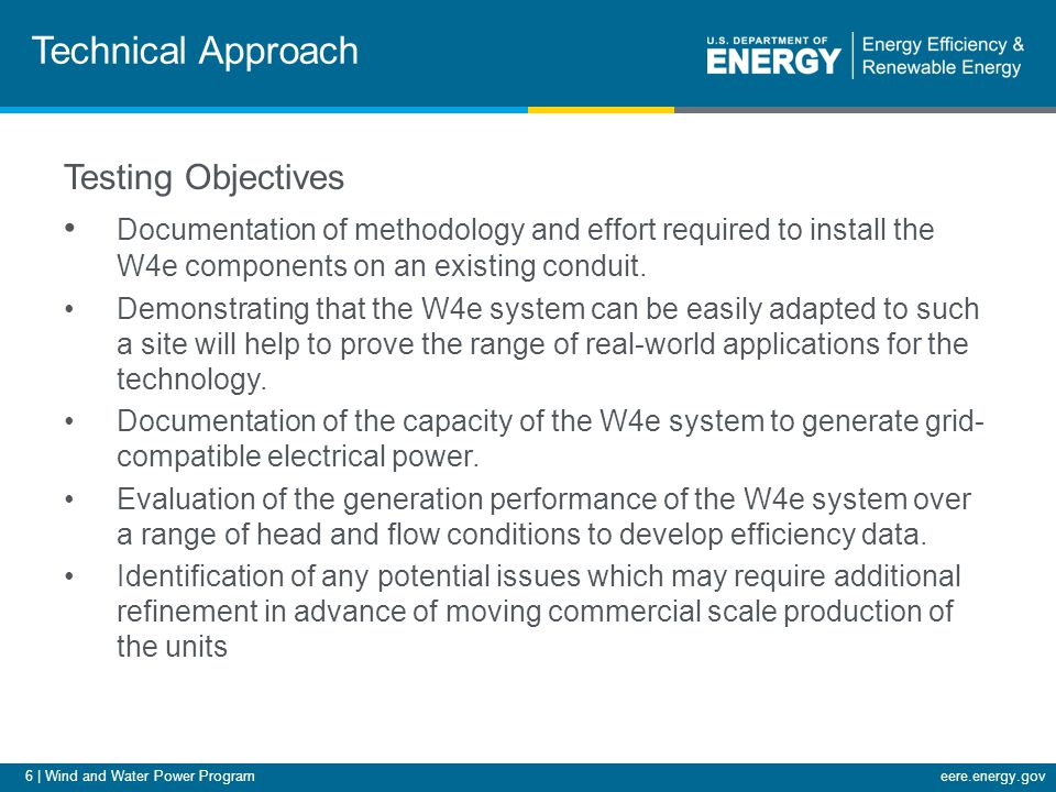 6 | Wind and Water Power Programeere.energy.gov Technical Approach Testing Objectives Documentation of methodology and effort required to install the W4e components on an existing conduit.