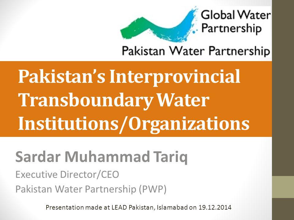 Pakistan's Interprovincial Transboundary Water Institutions/Organizations Sardar Muhammad Tariq Executive Director/CEO Pakistan Water Partnership (PWP