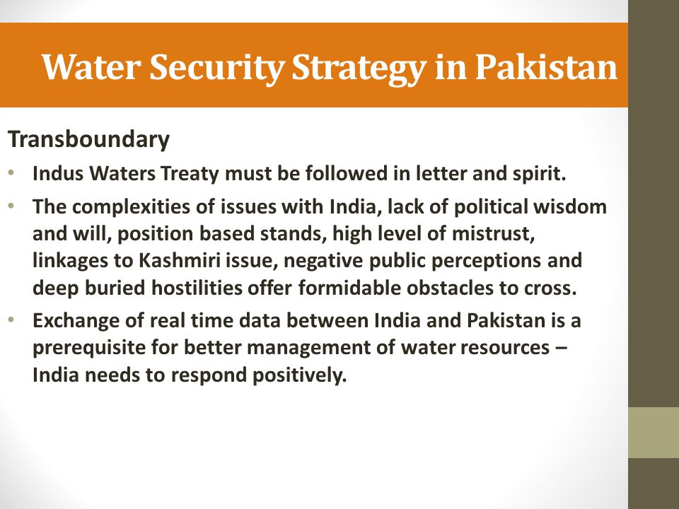Water Security Strategy in Pakistan Transboundary Indus Waters Treaty must be followed in letter and spirit. The complexities of issues with India, la