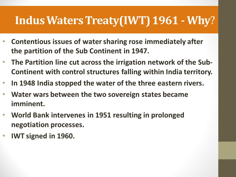 Indus Waters Treaty(IWT) 1961 - Why? Contentious issues of water sharing rose immediately after the partition of the Sub Continent in 1947. The Partit