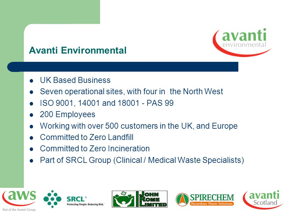 Avanti Environmental UK Based Business Seven operational sites, with four in the North West ISO 9001, 14001 and 18001 - PAS 99 200 Employees Working w