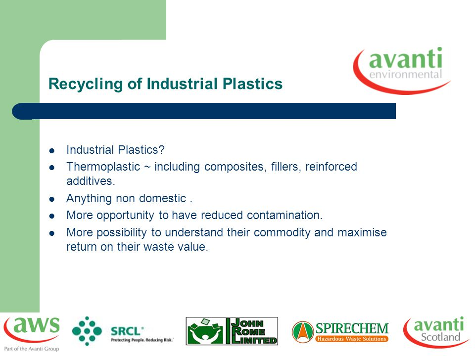 Recycling of Industrial Plastics Industrial Plastics? Thermoplastic ~ including composites, fillers, reinforced additives. Anything non domestic. More