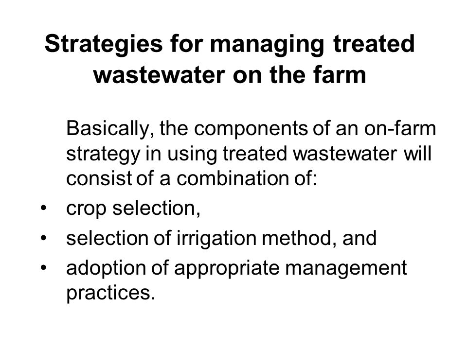 Strategies for managing treated wastewater on the farm Furthermore, when the farmer has additional sources of water supply, such as a limited amount of normal irrigation water, he will then have an option to use both the effluent and the conventional source of water in two ways, namely: by blending conventional water with treated effluent, and using the two sources in rotation.