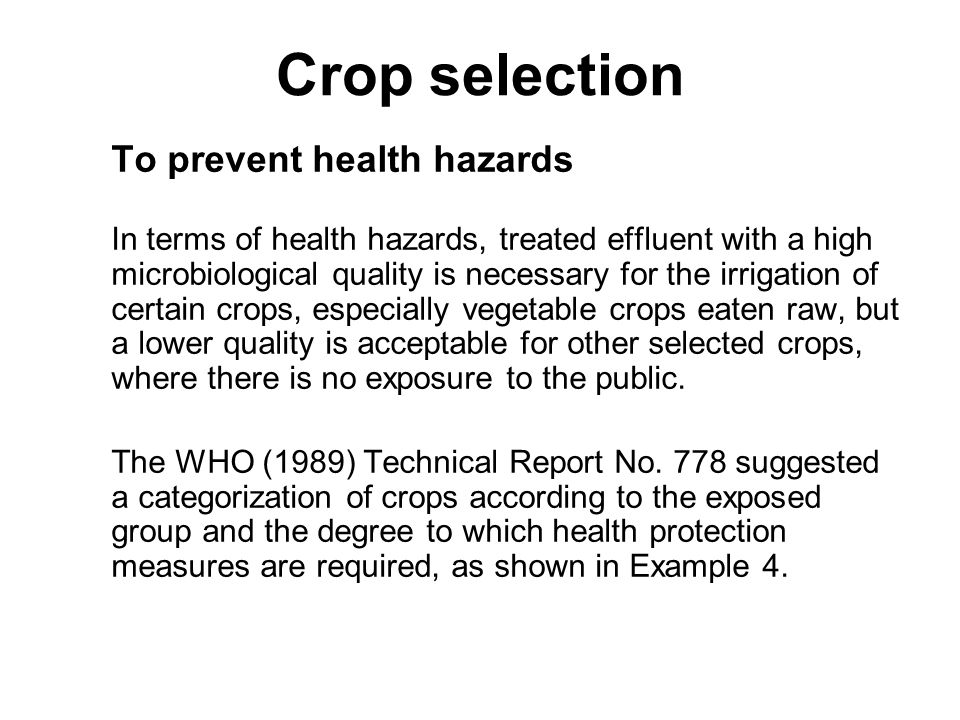 Crop selection To prevent health hazards EXAMPLE 4 - CATEGORIZATION OF CROPS IN RELATION TO EXPOSED GROUP AND HEALTH CONTROL MEASURES Category A: - Protection required for consumers, agricultural workers, and the general public, - Includes crops likely to be eaten uncooked, spray-irrigated fruits and grass (sports fields, public parks and lawns); Category B: - Protection required for agricultural workers only, - Includes cereal crops, industrial crops (such as cotton and sisal), food crops for canning, fodder crops, pasture and trees, - In certain circumstances some vegetable crops might be considered as belonging to Category B if they are not eaten raw (potatoes, for instance) or if they grow well above ground (for example, chillies), in such cases it is necessary to ensure that the crop is not contaminated by sprinkler irrigation or by falling on to the ground, and that contamination of kitchens by such crops, before cooking, does not give rise to a health risk.