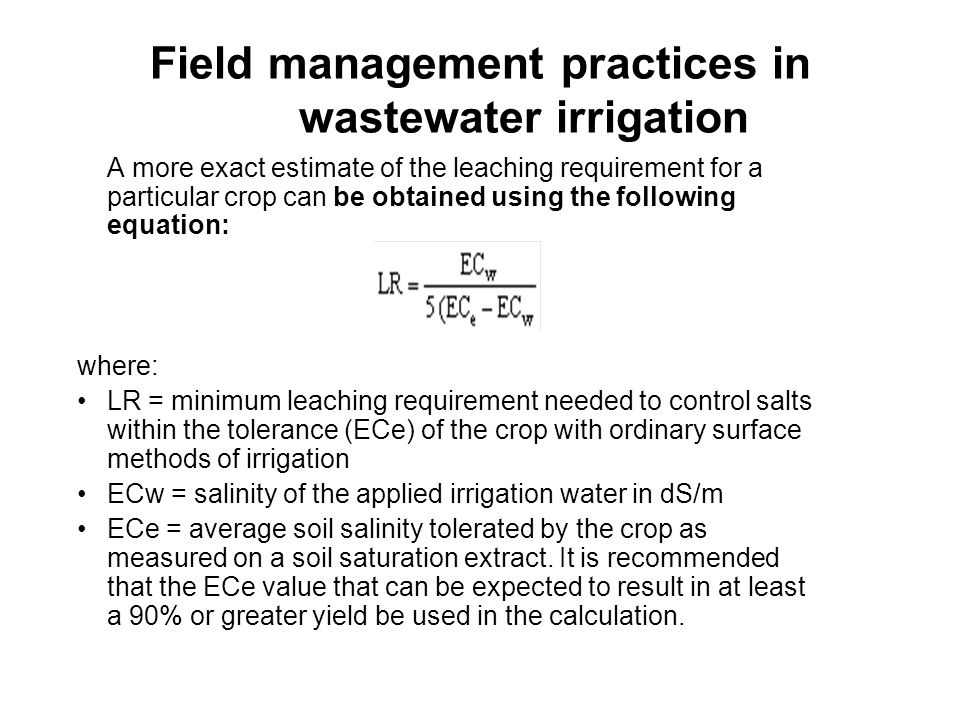 Field management practices in wastewater irrigation Where water is scarce and expensive, leaching practices should be designed to maximize crop production per unit volume of water applied, to meet both the consumptive use and leaching requirements.