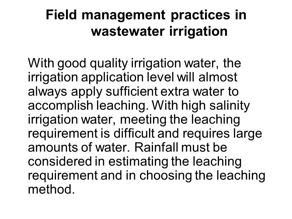 Field management practices in wastewater irrigation The following practices are suggested for increasing the efficiency of leaching and reducing the amount of water needed: leach during cool seasons instead of during warm periods, to increase the efficiency and ease of leaching, since the total annual crop water demand (ET, mm/year) losses are lower, use more salt-tolerant crops which require a lower leaching requirement (LR) and thus have a lower water demand, use tillage to slow overland water flow and reduce the number of surface cracks which bypass flow through large pores and decrease leaching efficiency,