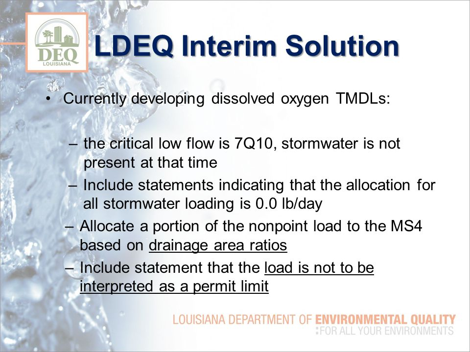 LDEQ Interim Solution Currently developing dissolved oxygen TMDLs: –the critical low flow is 7Q10, stormwater is not present at that time –Include statements indicating that the allocation for all stormwater loading is 0.0 lb/day –Allocate a portion of the nonpoint load to the MS4 based on drainage area ratios –Include statement that the load is not to be interpreted as a permit limit
