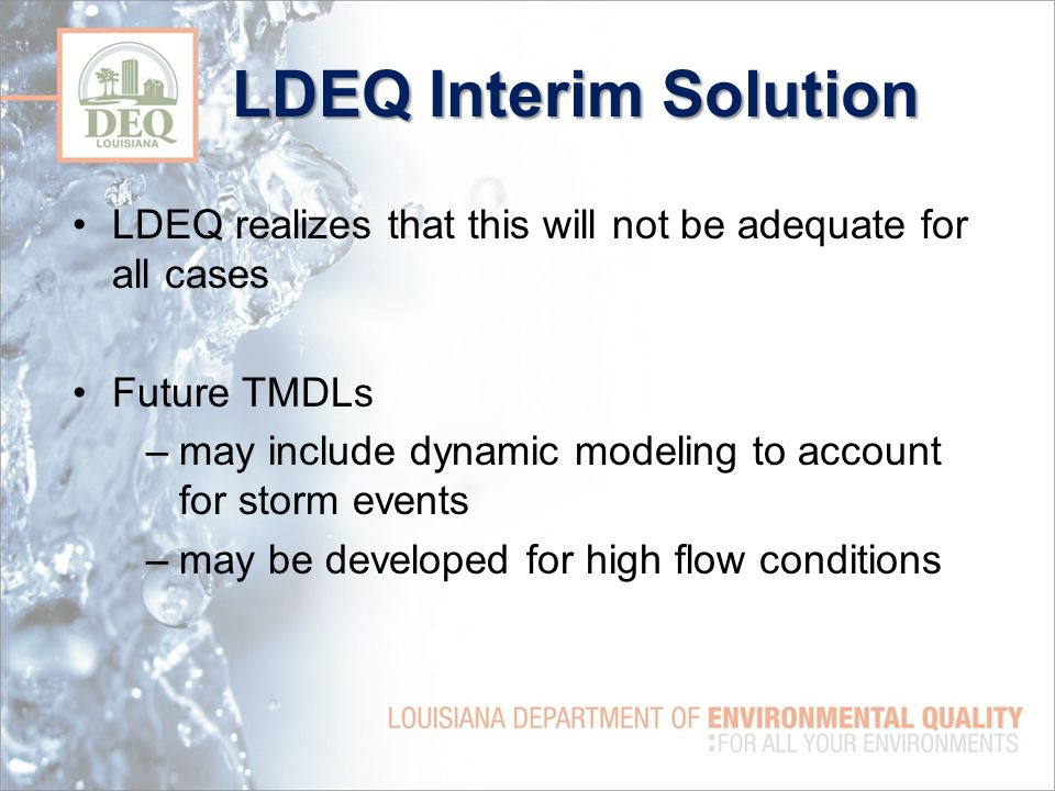 LDEQ Interim Solution LDEQ realizes that this will not be adequate for all cases Future TMDLs –may include dynamic modeling to account for storm events –may be developed for high flow conditions