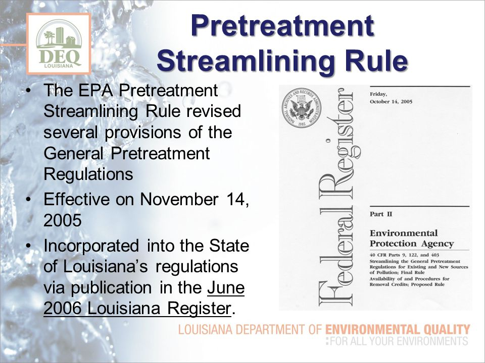 Pretreatment Streamlining Rule The EPA Pretreatment Streamlining Rule revised several provisions of the General Pretreatment Regulations Effective on November 14, 2005 Incorporated into the State of Louisiana's regulations via publication in the June 2006 Louisiana Register.