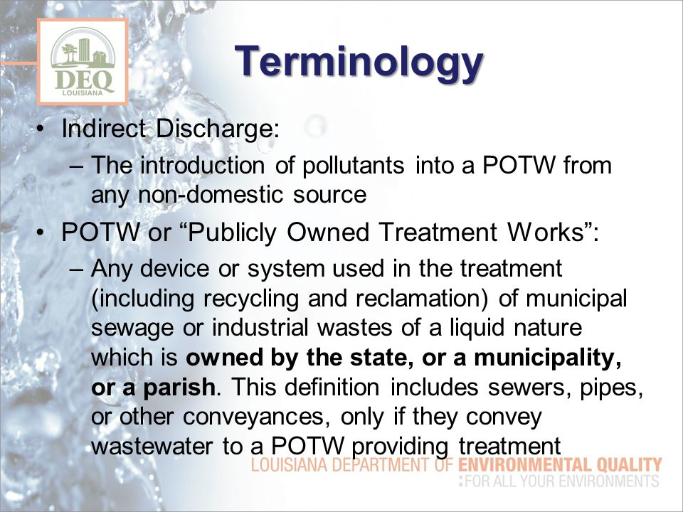 Terminology Indirect Discharge: –The introduction of pollutants into a POTW from any non-domestic source POTW or Publicly Owned Treatment Works : –Any device or system used in the treatment (including recycling and reclamation) of municipal sewage or industrial wastes of a liquid nature which is owned by the state, or a municipality, or a parish.