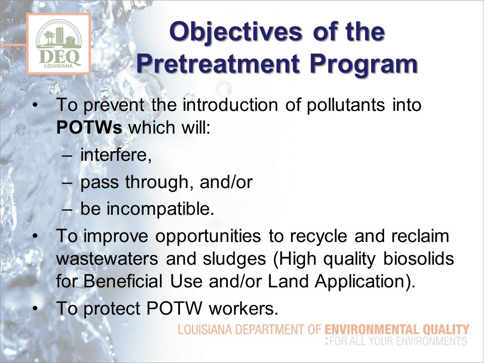 Objectives of the Pretreatment Program To prevent the introduction of pollutants into POTWs which will: –interfere, –pass through, and/or –be incompatible.