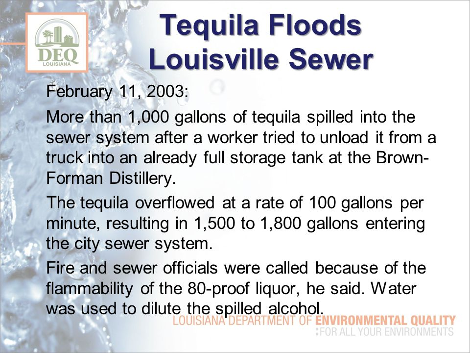 Tequila Floods Louisville Sewer February 11, 2003: More than 1,000 gallons of tequila spilled into the sewer system after a worker tried to unload it from a truck into an already full storage tank at the Brown- Forman Distillery.