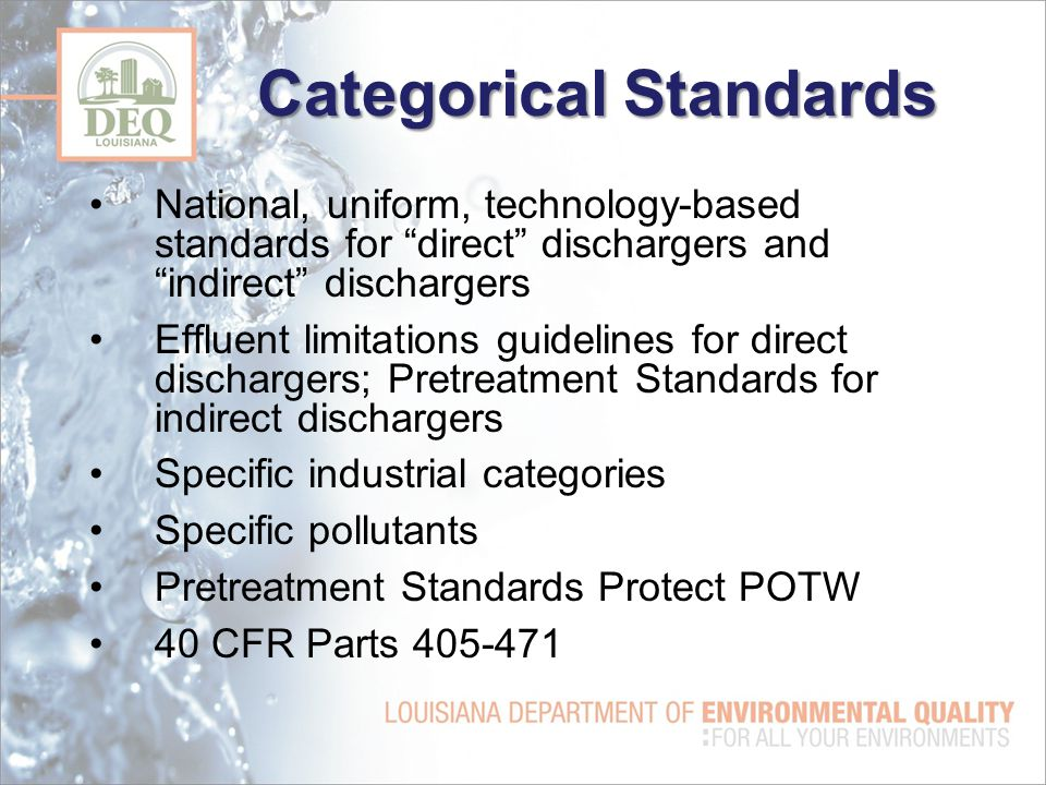 Categorical Standards National, uniform, technology-based standards for direct dischargers and indirect dischargers Effluent limitations guidelines for direct dischargers; Pretreatment Standards for indirect dischargers Specific industrial categories Specific pollutants Pretreatment Standards Protect POTW 40 CFR Parts 405-471