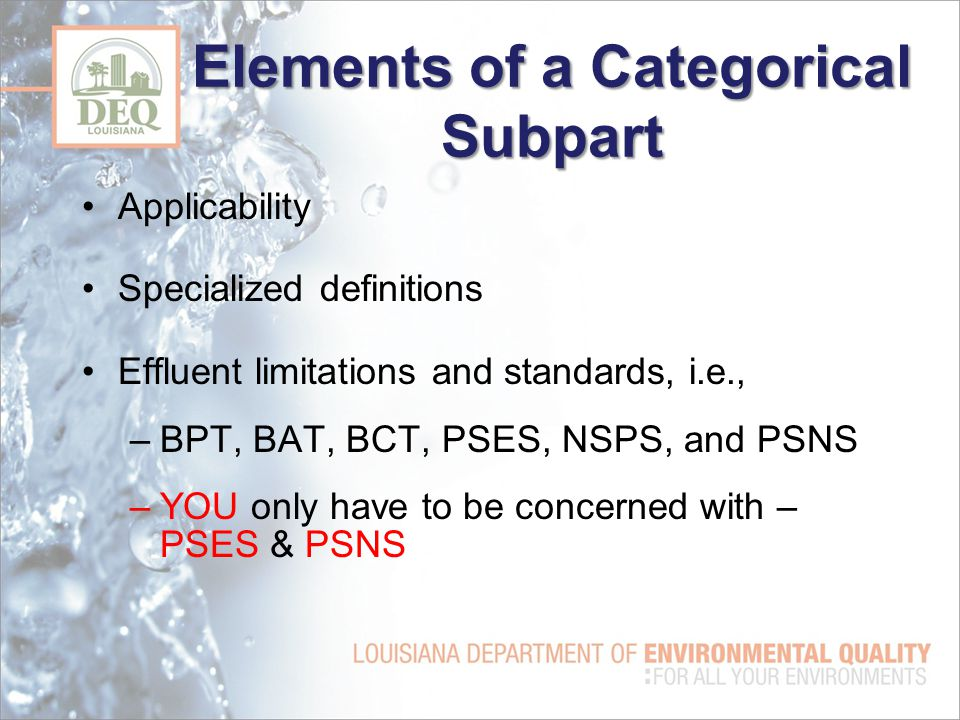 Elements of a Categorical Subpart Applicability Specialized definitions Effluent limitations and standards, i.e., –BPT, BAT, BCT, PSES, NSPS, and PSNS –YOU only have to be concerned with – PSES & PSNS
