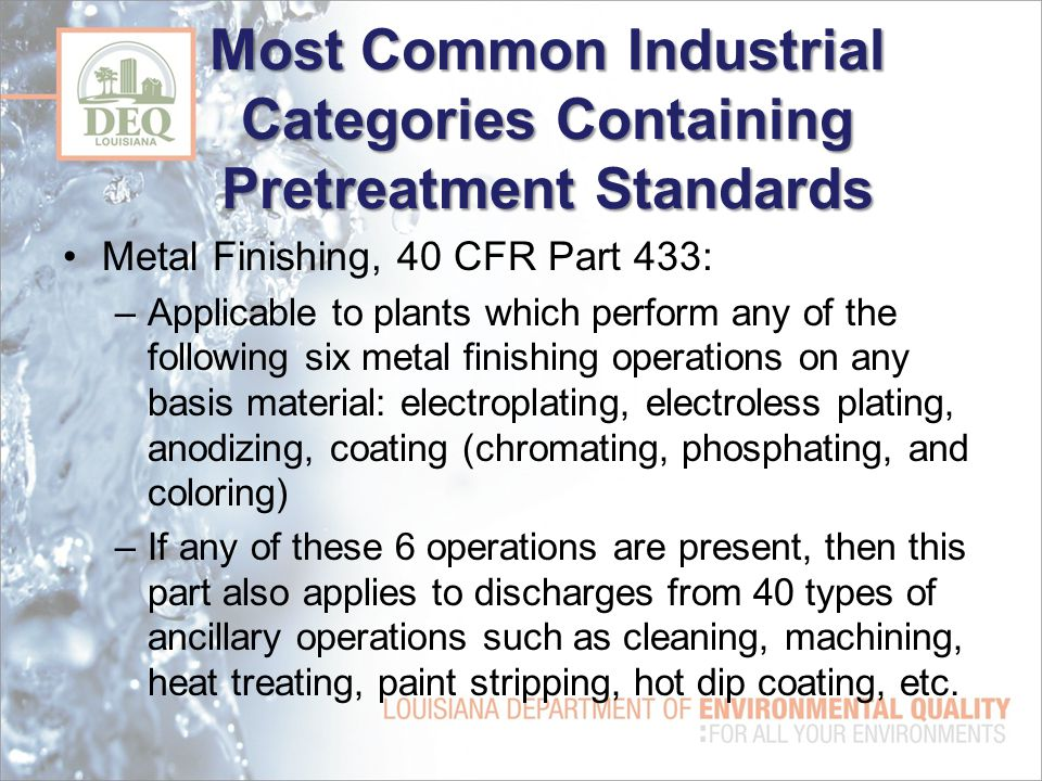 Most Common Industrial Categories Containing Pretreatment Standards Metal Finishing, 40 CFR Part 433: –Applicable to plants which perform any of the following six metal finishing operations on any basis material: electroplating, electroless plating, anodizing, coating (chromating, phosphating, and coloring) –If any of these 6 operations are present, then this part also applies to discharges from 40 types of ancillary operations such as cleaning, machining, heat treating, paint stripping, hot dip coating, etc.