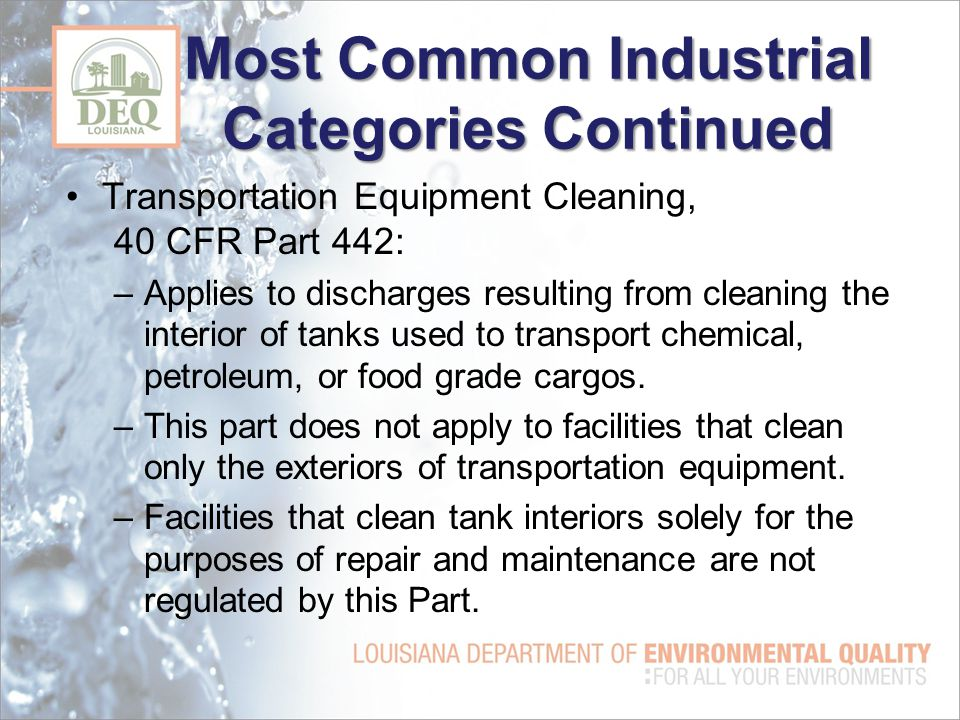Most Common Industrial Categories Continued Transportation Equipment Cleaning, 40 CFR Part 442: –Applies to discharges resulting from cleaning the interior of tanks used to transport chemical, petroleum, or food grade cargos.