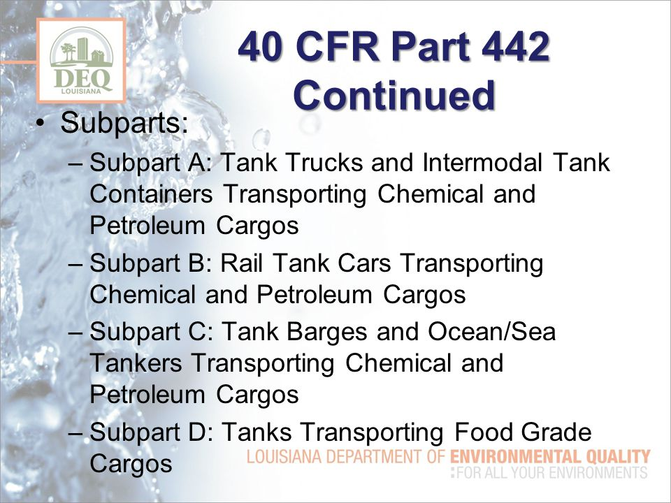 40 CFR Part 442 Continued Subparts: –Subpart A: Tank Trucks and Intermodal Tank Containers Transporting Chemical and Petroleum Cargos –Subpart B: Rail Tank Cars Transporting Chemical and Petroleum Cargos –Subpart C: Tank Barges and Ocean/Sea Tankers Transporting Chemical and Petroleum Cargos –Subpart D: Tanks Transporting Food Grade Cargos
