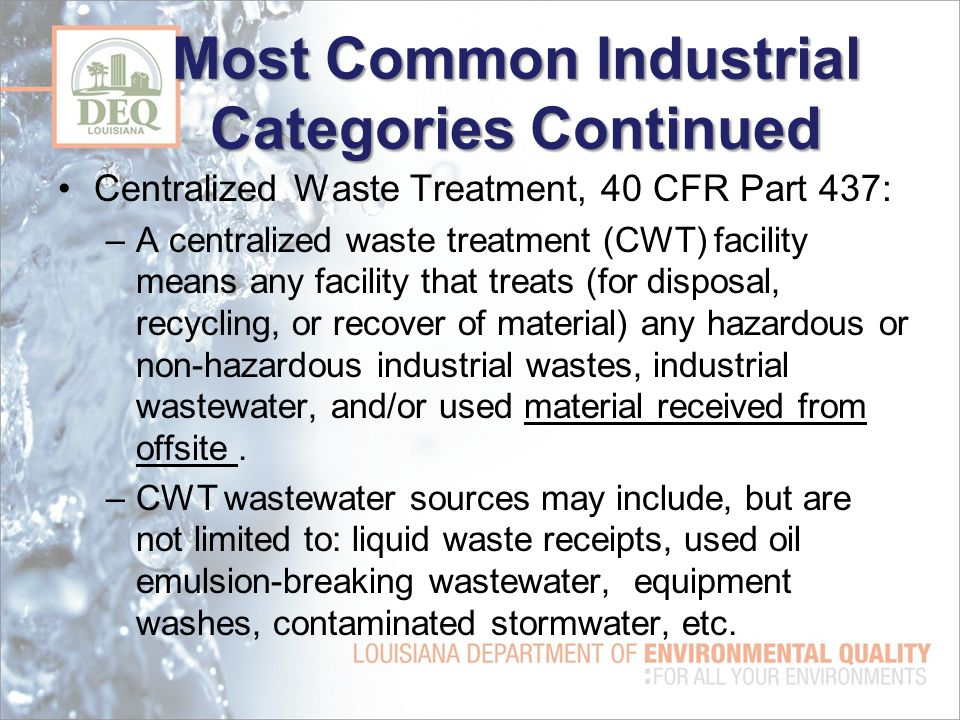 Most Common Industrial Categories Continued Centralized Waste Treatment, 40 CFR Part 437: –A centralized waste treatment (CWT) facility means any facility that treats (for disposal, recycling, or recover of material) any hazardous or non-hazardous industrial wastes, industrial wastewater, and/or used material received from offsite.