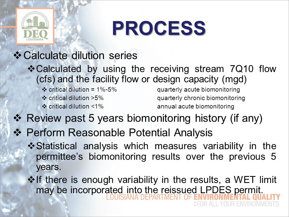 PROCESS  Calculate dilution series  Calculated by using the receiving stream 7Q10 flow (cfs) and the facility flow or design capacity (mgd)  critical dilution = 1%-5%quarterly acute biomonitoring  critical dilution >5%quarterly chronic biomonitoring  critical dilution <1%annual acute biomonitoring  Review past 5 years biomonitoring history (if any)  Perform Reasonable Potential Analysis  Statistical analysis which measures variability in the permittee's biomonitoring results over the previous 5 years.
