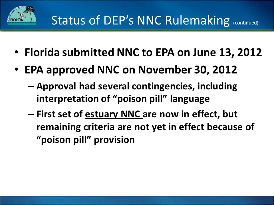 Status of DEP's NNC Rulemaking (continued) Florida submitted NNC to EPA on June 13, 2012 EPA approved NNC on November 30, 2012 – Approval had several contingencies, including interpretation of poison pill language – First set of estuary NNC are now in effect, but remaining criteria are not yet in effect because of poison pill provision