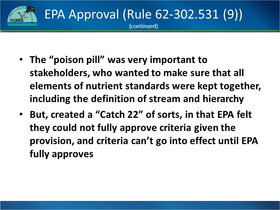 EPA Approval (Rule 62-302.531 (9)) (continued) The poison pill was very important to stakeholders, who wanted to make sure that all elements of nutrient standards were kept together, including the definition of stream and hierarchy But, created a Catch 22 of sorts, in that EPA felt they could not fully approve criteria given the provision, and criteria can't go into effect until EPA fully approves