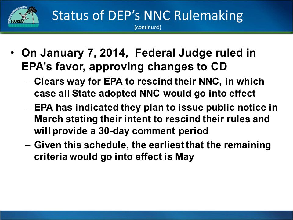 Status of DEP's NNC Rulemaking (continued) On January 7, 2014, Federal Judge ruled in EPA's favor, approving changes to CD –Clears way for EPA to rescind their NNC, in which case all State adopted NNC would go into effect –EPA has indicated they plan to issue public notice in March stating their intent to rescind their rules and will provide a 30-day comment period –Given this schedule, the earliest that the remaining criteria would go into effect is May