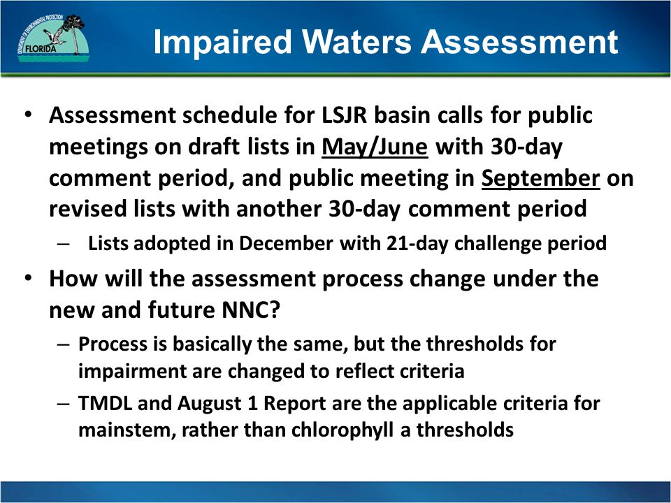 Impaired Waters Assessment Assessment schedule for LSJR basin calls for public meetings on draft lists in May/June with 30-day comment period, and public meeting in September on revised lists with another 30-day comment period – Lists adopted in December with 21-day challenge period How will the assessment process change under the new and future NNC.